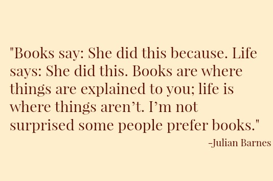 Books say: She did this because. Life says: She did this. Books are where things are explained to you; life is where things aren't. I'm not surprised some people prefer books. —Julian Barnes