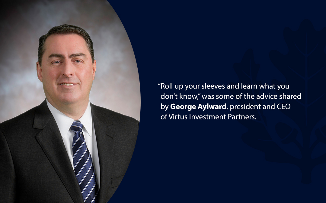 """• """"Roll up your sleeves and learn what you don't know,'' was some of the advice shared by George Aylward, president and CEO of Virtus Investment Partners."""