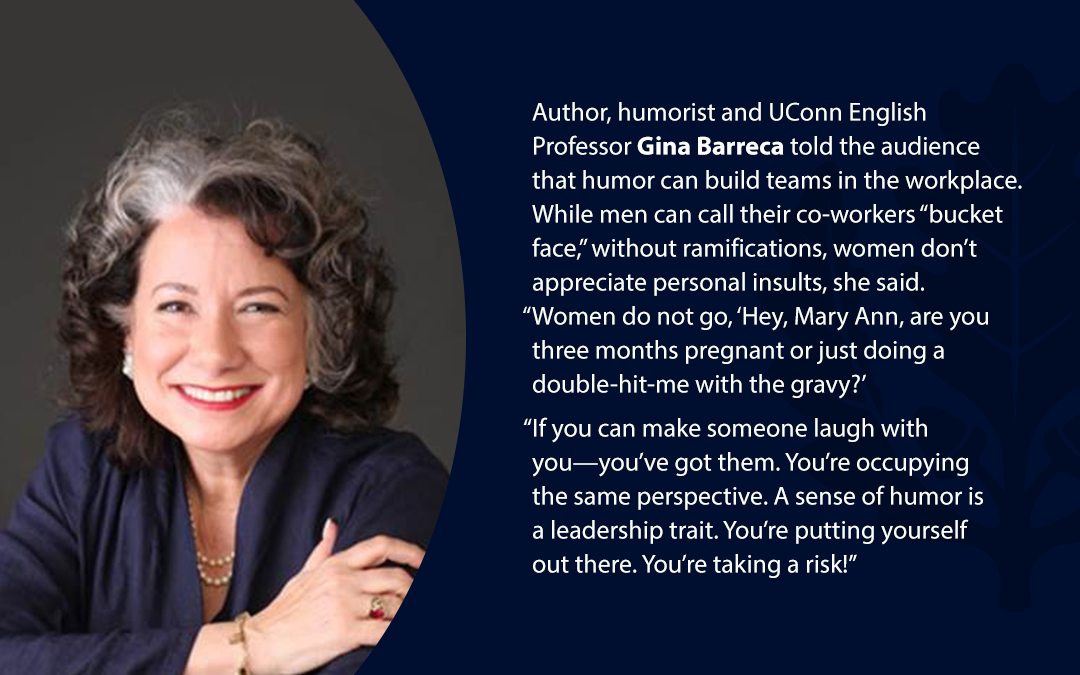 """• Author, humorist and UConn English Professor Gina Barreca told the audience that humor can build teams in the workplace. While men can call their co-workers """"bucket face,'' without ramifications, women don't appreciate personal insults, she said. """"Women do not go, 'Hey, Mary Ann, are you three months pregnant or just doing a double-hit-me with the gravy?' """"If you can make someone laugh with you—you've got them. You're occupying the same perspective. A sense of humor is a leadership trait. You're putting yourself out there. You're taking a risk!''"""