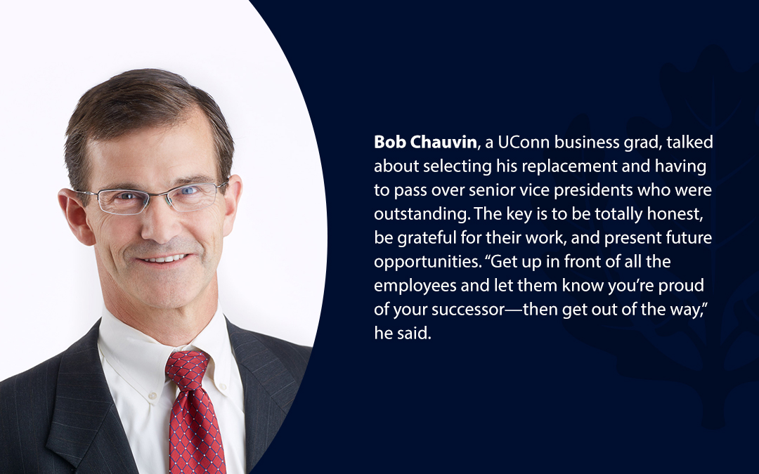 """• Bob Chauvin, a UConn business grad, talked about selecting his replacement and having to pass over senior vice presidents who were outstanding. The key is to be totally honest, be grateful for their work, and present future opportunities. """"Get up in front of all the employees and let them know you're proud of your successor—then get out of the way,'' he said."""