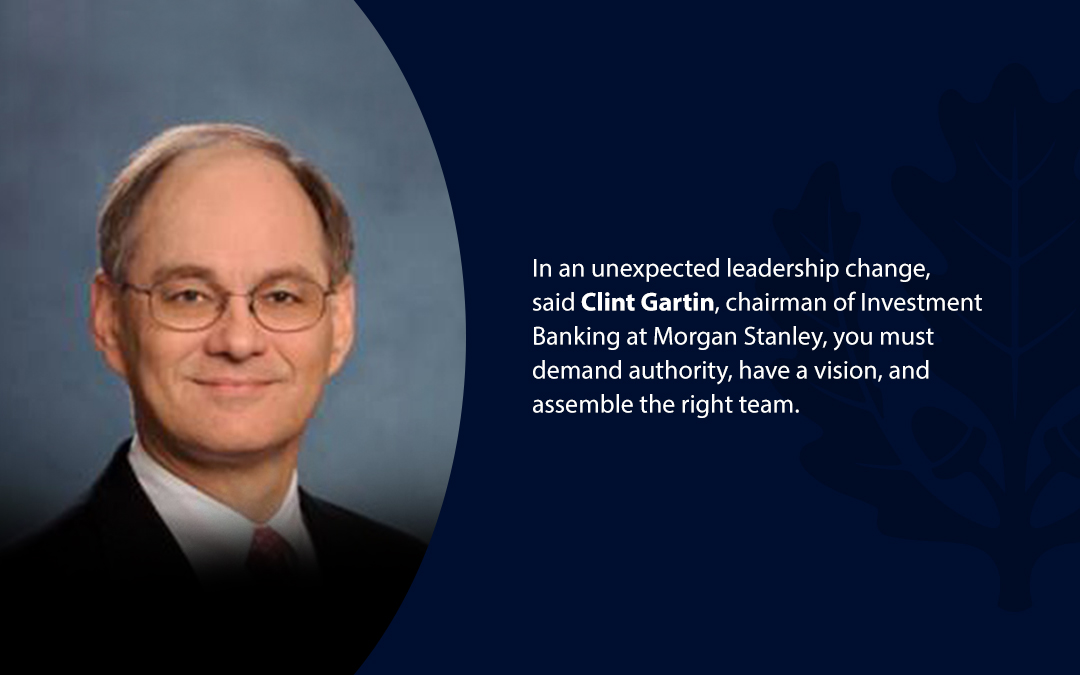 • In an unexpected leadership change, said Clint Gartin, chairman of Investment Banking at Morgan Stanley, you must demand authority, have a vision, and assemble the right team.