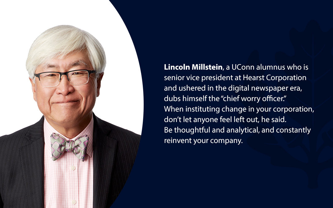 """• Lincoln Millstein, a UConn alumnus who is senior vice president at Hearst Corporation and ushered in the digital newspaper era, dubs himself the """"chief worry officer.'' When instituting change in your corporation, don't let anyone feel left out, he said. Be thoughtful and analytical, and constantly reinvent your company."""
