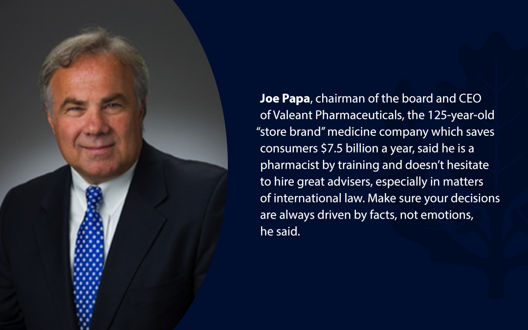 """• Joe Papa, chairman of the board and CEO of Valeant Pharmaceuticals, the 125-year-old """"store brand'' medicine company which saves consumers $7.5 billion a year, said he is a pharmacist by training and doesn't hesitate to hire great advisers, especially in matters of international law. Make sure your decisions are always driven by facts, not emotions, he said."""