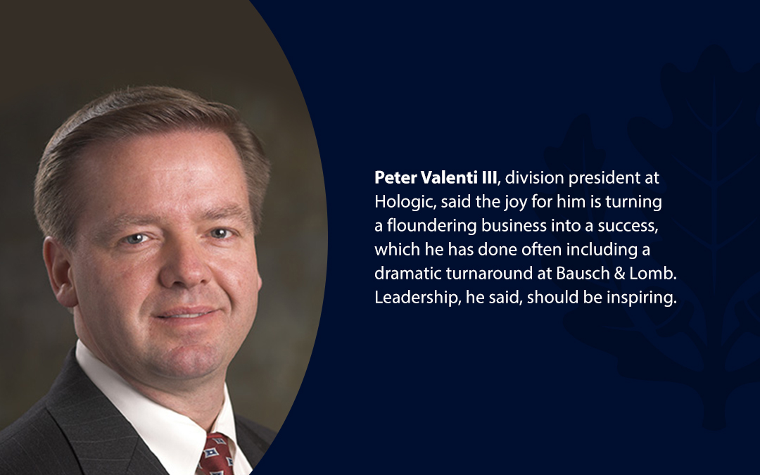 • Peter Valenti III, division president at Hologic, said the joy for him is turning a floundering business into a success, which he has done often including a dramatic turnaround at Bausch & Lomb. Leadership, he said, should be inspiring.